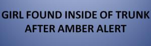 GIRL FOUND INSIDE OF TRUNK AFTER AMBER ALERT